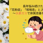 長年悩み続けた「花粉症」「咳喘息」とさようなら。〜水素ガスで体質改善を!!〜